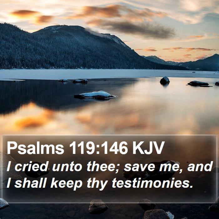 Psalms 119:146 KJV - I cried unto thee; save me, and I shall keep thy
