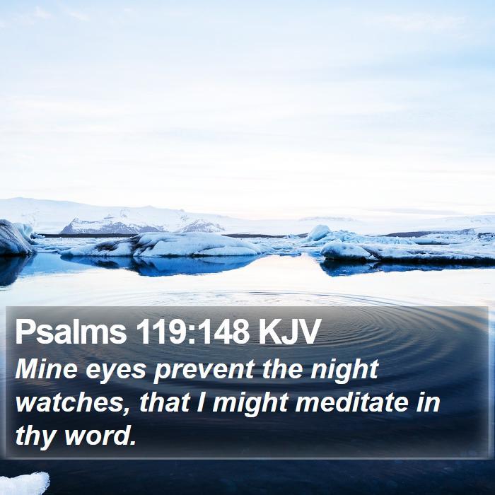 Psalms 119:148 KJV - Mine eyes prevent the night watches, that I might